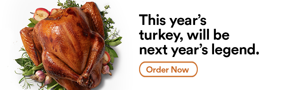 This year's turkey will be next year's legend. Order Now