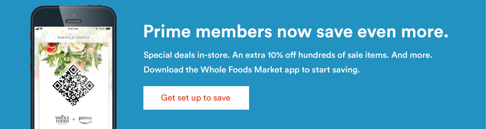 Prime Members now save even more. Special deals in-store. An extra 10% off hundreds off hundreds of sale items. And more. Download the Whole Foods Market app to start saving.