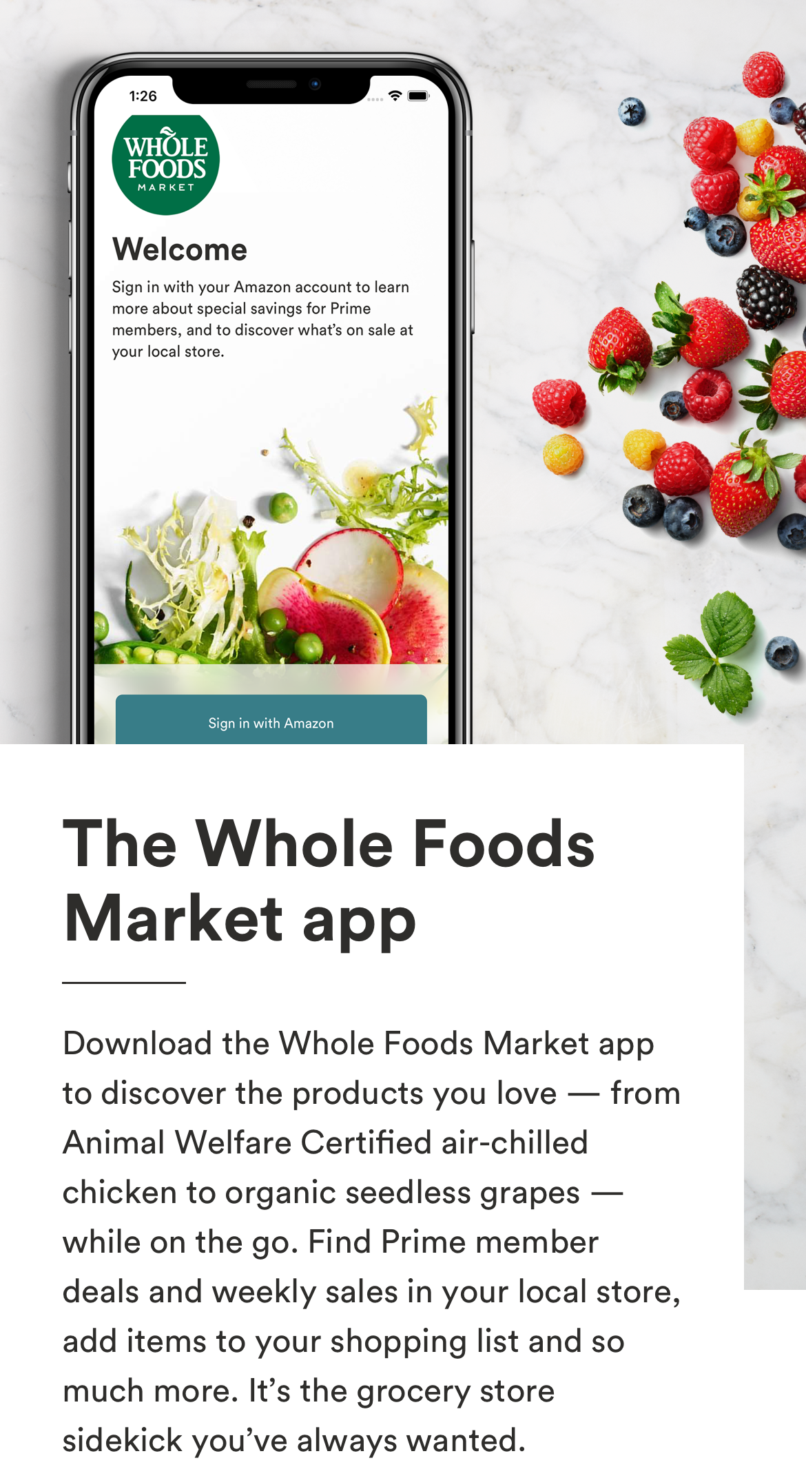 The Whole Foods Market App. Download the Whole Foods Market app to discover the products you love — from Animal Welfare Certified air-chilled chicken to organic seedless grapes — while on-the-go. Find Prime member deals and weekly sales in your local store, add items to your shopping list and so much more. It's the grocery store sidekick you've always needed