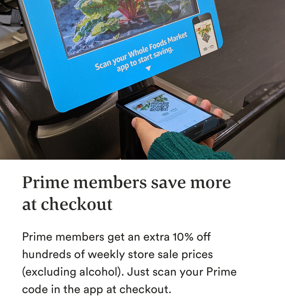 Image showing customer scaning barcode at checkout. Prime members save more at checkout. Prime members get an extra 10% off hundreds of weekly store sale prices (excluding alcohol). Just scan your Prime code in the app at checkout.